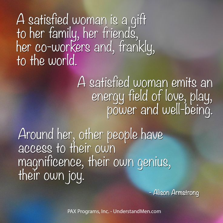 """""""A satisfied woman is a gift to her family, her friends, her co-workers and, frankly, to the world. A satisfied woman emits an energy field of love, play, power and well-being. Around her, other people have access to their own magnificence, their own genius, their own joy.""""  --Alison Armstrong"""