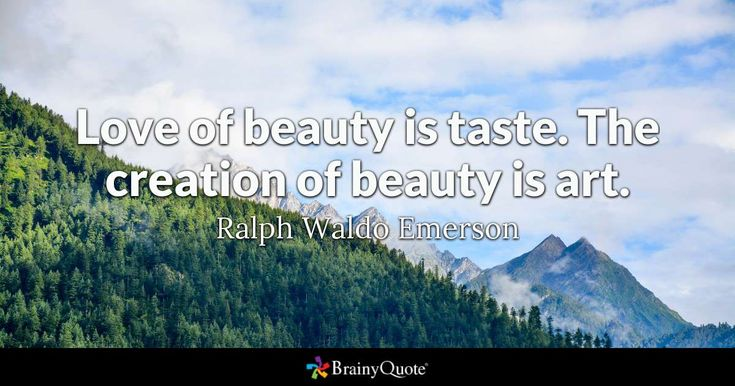 """Love of beauty is taste. The creation of beauty is art."" - Ralph Waldo Emerson quotes from BrainyQuote.com"