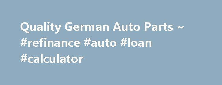 Quality German Auto Parts ~ #refinance #auto #loan #calculator http://nigeria.remmont.com/quality-german-auto-parts-refinance-auto-loan-calculator/  #german auto parts # Company Profile 30 YEARS OF SERVING THE VW COMMUNITY GET YOUR ORDERS IN. WE ARE CLOSED ALL DECEMBER thru JANUARY 5TH in observance of CHRISTMAS. Quality German Auto Parts was established in 1984 in Southern Ca. We are located at 534 W. Brooks St. Ontario, CALIFORNIA 91762. Direct importer of parts from GermanY. We specialize…