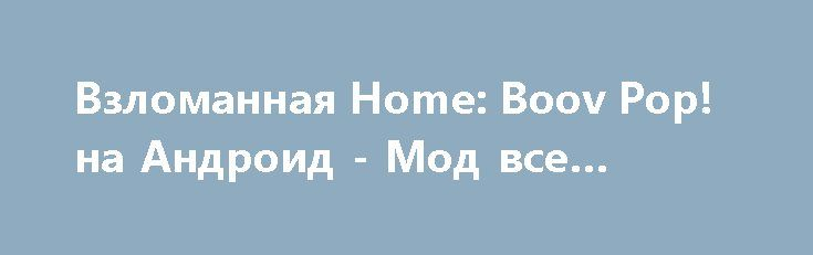 Взломанная Home: Boov Pop! на Андроид - Мод все открыто http://android-gamerz.ru/1625-vzlomannaya-home-boov-pop-na-android-mod-vse-otkryto.html