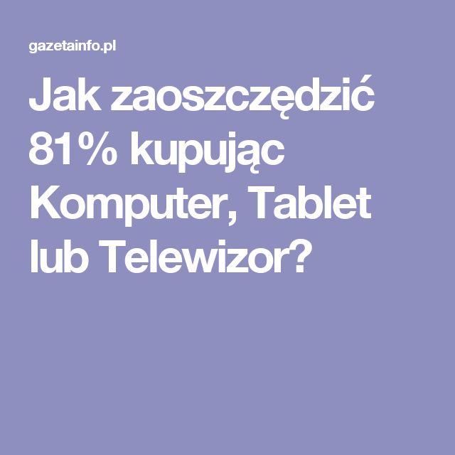 Jak zaoszczędzić 81% kupując Komputer, Tablet lub Telewizor?