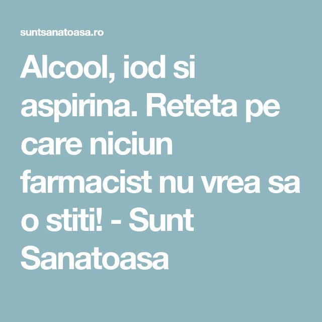 Alcool, iod si aspirina. Reteta pe care niciun farmacist nu vrea sa o stiti! - Sunt Sanatoasa