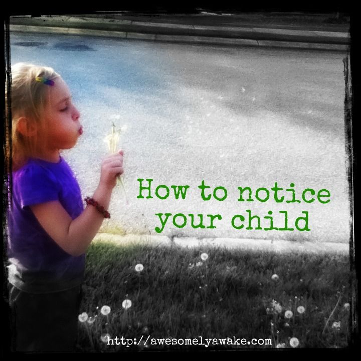 """""""Here's a few ways to really notice your child. By notice, I really mean appreciate. By appreciate, I mean fall in love with them all over again day after day after day."""" http://awesomelyawake.com"""