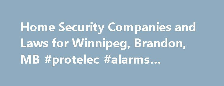 Home Security Companies and Laws for Winnipeg, Brandon, MB #protelec #alarms #winnipeg http://china.nef2.com/home-security-companies-and-laws-for-winnipeg-brandon-mb-protelec-alarms-winnipeg/  # Manitoba Home Security Companies Pay close attention to bylaw rules and annual permit costs listed below. As with other locations, your security system cannot contact the police department directly. You need to ensure that a break in has occurred. Home Security System Bylaws and Providers by City…
