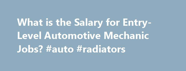 What is the Salary for Entry-Level Automotive Mechanic Jobs? #auto #radiators http://italy.remmont.com/what-is-the-salary-for-entry-level-automotive-mechanic-jobs-auto-radiators/  #auto mechanic salary # What Is the Salary for Entry-Level Automotive Mechanic Jobs? An automotive mechanic diagnoses and repairs various vehicles, including trucks, buses and cars. Read on to find out how your entry-level salary can depend on many factors, including the industry that you enter and the location…