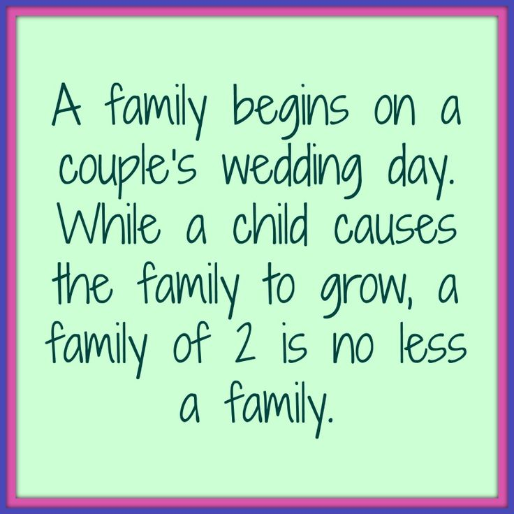A family begins on couple's wedding day.  While a child causes the family to grow, a family of 2 is no less a family.