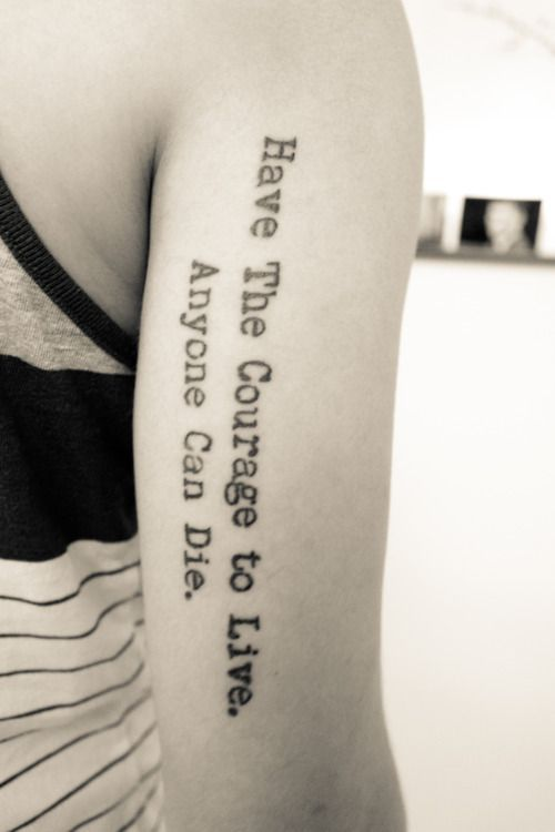 Have the courage to live. Anyone can die. More Tattoo Placements, Tattoo Ideas, Scripts, Quotes Tattoo, Tattoo Quotes, A Tattoo, Tattoo Design, Arm Tattoo, Fonts Courage to live arm tattoo.- like the quote. Different font and placement. In a script font, this would be pretty cool... Have the courage to live. Anyone can die.   tattoo idea Cool font for a tattoo. Good tattoo quote but dont like font or placement Good quote #tattoo design #tattoo patterns Good quote tattoo placement