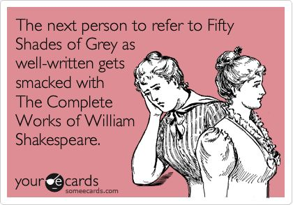 The next person to refer to Fifty Shades of Grey as well-written gets smacked with The Complete Works of William Shakespeare.