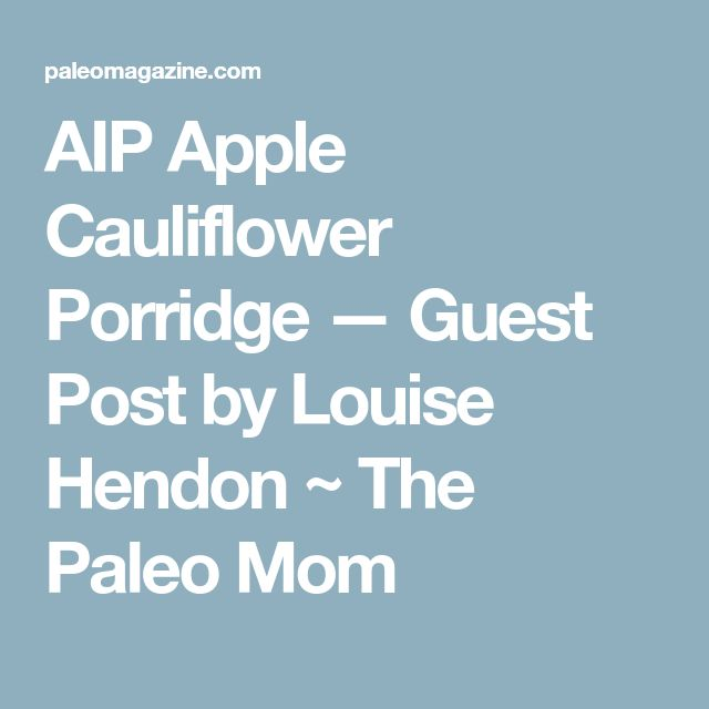 AIP Apple Cauliflower Porridge — Guest Post by Louise Hendon ~ The Paleo Mom