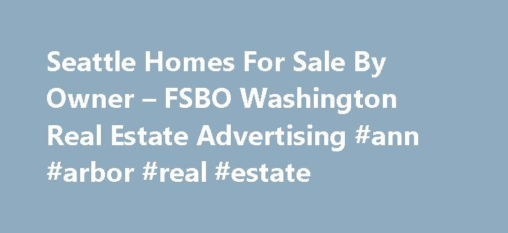 Seattle Homes For Sale By Owner – FSBO Washington Real Estate Advertising #ann #arbor #real #estate http://real-estate.remmont.com/seattle-homes-for-sale-by-owner-fsbo-washington-real-estate-advertising-ann-arbor-real-estate/  #real estate for sale by owner #Seattle, For Sale By Owner Listings SeattleFSBO makes home selling by owner as easy and affordable as possible. We offer sellers a more comprehensive for sale by owner advertising service and buyers a most efficient method to find and…