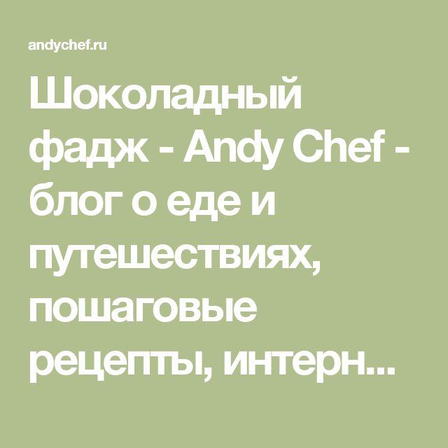 Шоколадный фадж - Andy Chef - блог о еде и путешествиях, пошаговые рецепты, интернет-магазин для кондитеров