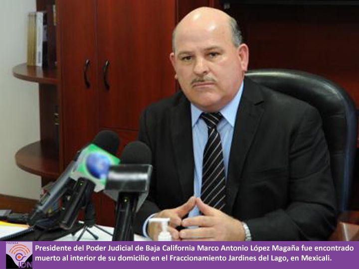 Presidente del Poder Judicial de Baja California Marco Antonio López Magaña fue encontrado muerto al interior de su domicilio en el Fraccionamiento Jardines del Lago, en Mexicali.