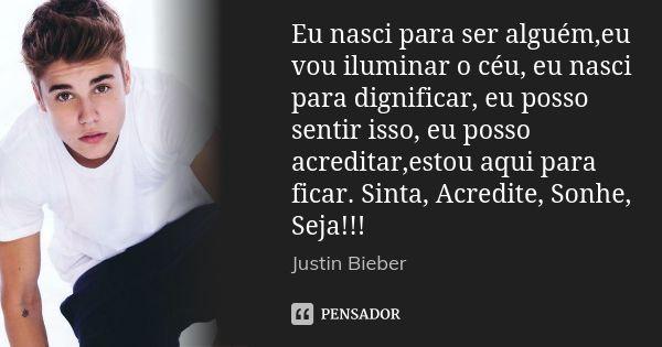 Eu nasci para ser alguém,eu vou iluminar o céu, eu nasci para dignificar, eu posso sentir isso, eu posso acreditar,estou aqui para ficar. Sinta, Acredite, Sonhe, Seja!!! — Justin Bieber