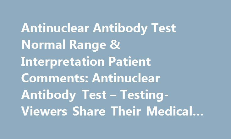 Antinuclear Antibody Test Normal Range & Interpretation Patient Comments: Antinuclear Antibody Test – Testing- Viewers Share Their Medical Experiences #antibody #service http://idaho.remmont.com/antinuclear-antibody-test-normal-range-interpretation-patient-comments-antinuclear-antibody-test-testing-viewers-share-their-medical-experiences-antibody-service/  # Comment from: redheaves, 35-44 Female (Patient) Published: February 08 Two years ago at the age of 35 I had an ANA of 1:640 with…