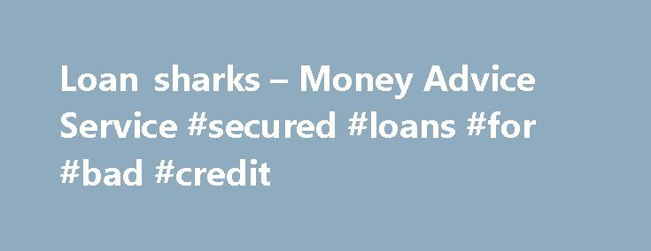 Loan sharks – Money Advice Service #secured #loans #for #bad #credit http://loan-credit.nef2.com/loan-sharks-money-advice-service-secured-loans-for-bad-credit/  #loan sharks # 200,000 people are taking care of their money with our FREE money advice newsletter. Send me money advice Don t worry, we won t share your details. See our privacy policy. Loan sharks are illegal lenders who often target low income and desperate families. They may seem friendly at first but borrowing from them is never…