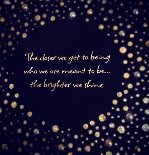 The Closer We Get To Being Who We Are Meant To Be...The Brighter We Shine.
