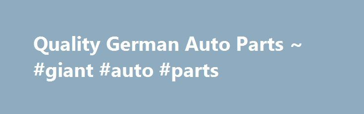 Quality German Auto Parts ~ #giant #auto #parts http://usa.remmont.com/quality-german-auto-parts-giant-auto-parts/  #german auto parts # Company Profile 30 YEARS OF SERVING THE VW COMMUNITY GET YOUR ORDERS IN. WE ARE CLOSED ALL DECEMBER thru JANUARY 5TH in observance of CHRISTMAS. Quality German Auto Parts was established in 1984 in Southern Ca. We are located at 534 W. Brooks St. Ontario, CALIFORNIA 91762. Direct importer of parts from GermanY. We specialize in VW Parts. We sell New…