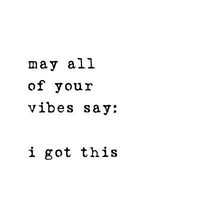 may all of your vibes say: i got this