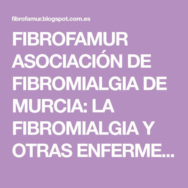 FIBROFAMUR ASOCIACIÓN DE FIBROMIALGIA DE MURCIA: LA FIBROMIALGIA Y OTRAS ENFERMEDADES