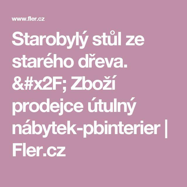 Starobylý stůl ze starého dřeva. / Zboží prodejce útulný nábytek-pbinterier | Fler.cz