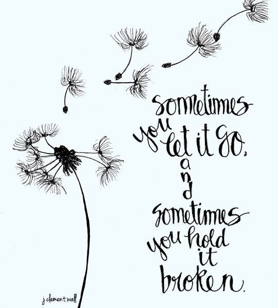 """""""Sometimes you let it go and sometimes you hold it broken."""""""