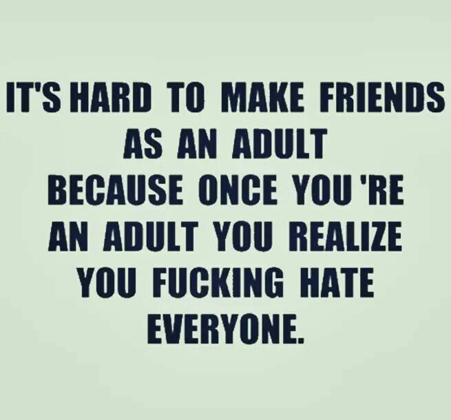 It's hard to make friends as an adult because once you're an adult you realize you fucking hate everyone.