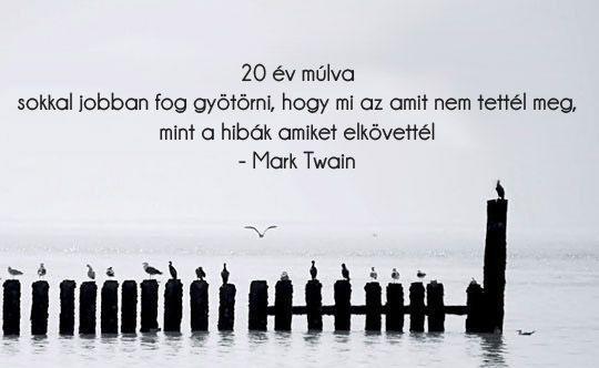 """""""20 év múlva sokkal jobban fog gyötörni, hogy mi az, amit nem tettél meg, mint a hibák, amiket elkövettél."""" (Mark Twain)"""