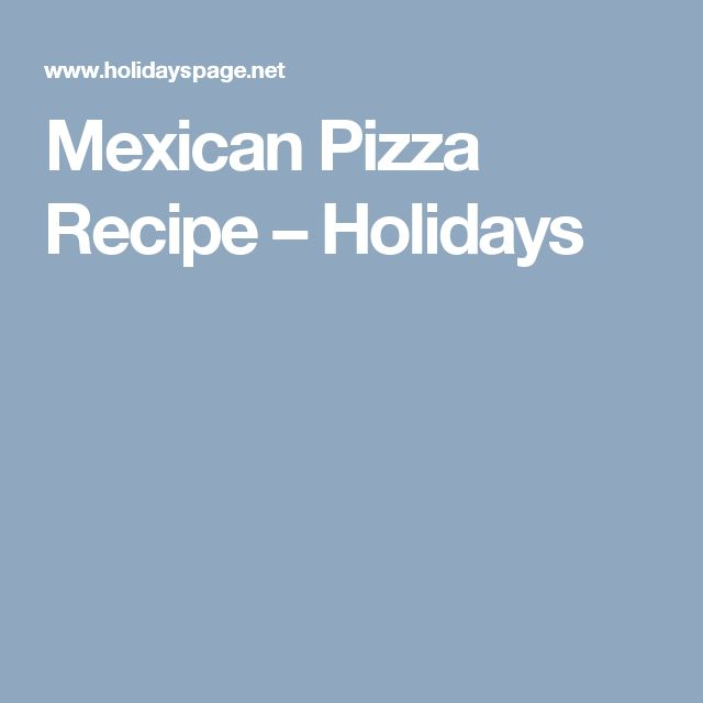 Mexican Pizza Recipe – Holidays
