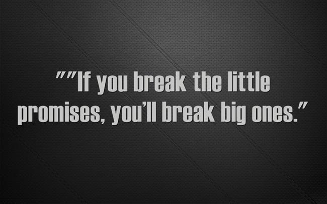 """If you break the little promises, you'll break big ones."" - Cormac McCarthy"