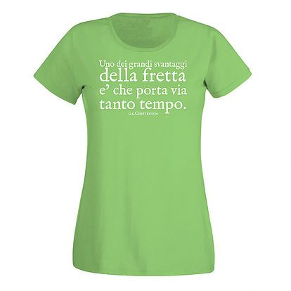 """Stampa T-shirt Donna #SERIGRAFIA #CHESTERTON #DISTRIBUTISMO #FRASSATI #PUMPSTREET """"Uno dei grandi svantaggi della fretta è che porta via tanto tempo"""" GKC"""