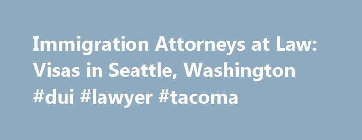 Immigration Attorneys at Law: Visas in Seattle, Washington #dui #lawyer #tacoma http://nevada.remmont.com/immigration-attorneys-at-law-visas-in-seattle-washington-dui-lawyer-tacoma/  # Please fill out the form below to contact us online, or call us now at 206-774-0708 Immigration Attorneys at Law in Seattle, Washington Experienced Representation in Immigration Law The immigration process in the United States is a means by which an alien can become a naturalized citizen of the U.S. or…