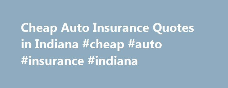 Cheap Auto Insurance Quotes in Indiana #cheap #auto #insurance #indiana http://north-carolina.remmont.com/cheap-auto-insurance-quotes-in-indiana-cheap-auto-insurance-indiana/  # Best Cheap Auto Insurance in Indiana Insurance Fraud in Indiana Indiana has, essentially, the same types of insurance fraud as many of the other states. These include collecting on insurance claims for fraudulent acts, such as staged collisions, collecting on fraudulent claims for auto theft or damage and claiming…