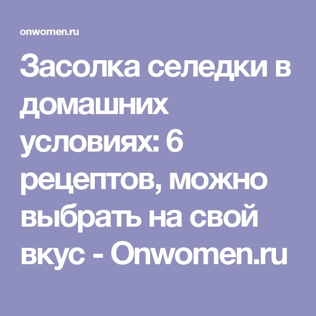 Засолка селедки в домашних условиях: 6 рецептов, можно выбрать на свой вкус - Onwomen.ru
