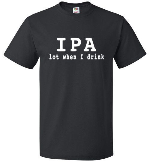 IPA Lot When I Drink Shirt Funny Beer Tee - oTZI Shirts - 1