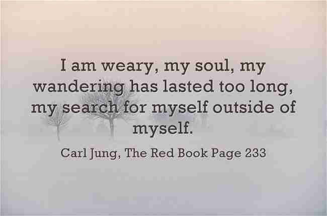I am weary, my soul, my wandering has lasted too long, my search for myself outside of myself. ~Carl Jung, The Red Book, Page 233.