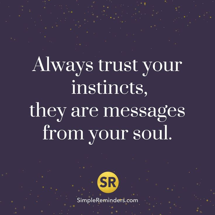 Always trust your instincts, they are messages from your soul.