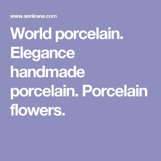 World porcelain. Elegance handmade porcelain. Porcelain flowers.