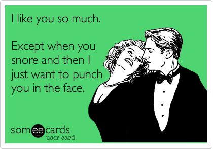 I like you so much. Except when you snore and then I just want to punch you in the face.