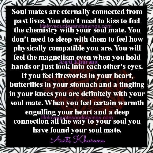 Soul mates are eternally connected from past lives. You don't need to kiss to feel the chemistry with your soul mate. You don't need to sleep with them to feel how physically compatible you are. You will feel the magnetism even when you hold hands or just look into each other's eyes. If you feel fireworks …