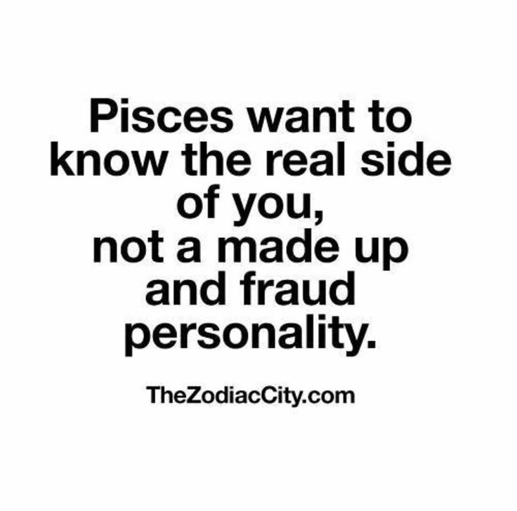 Pisces want to know the real side of you, not a made up and fraud personality.