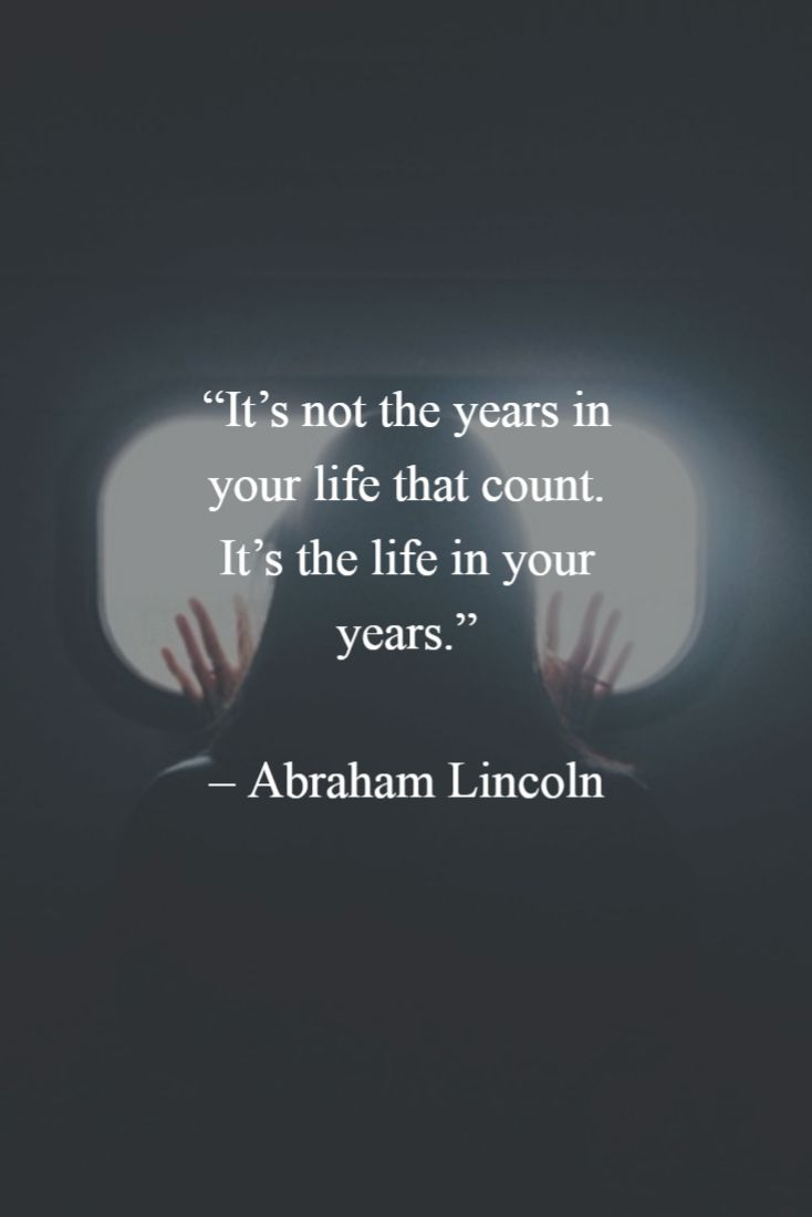 """""""It's not the years in your life that count. It's the life in your years.""""  - Abraham Lincoln"""
