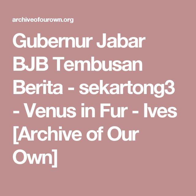 Gubernur Jabar BJB Tembusan Berita - sekartong3 - Venus in Fur - Ives [Archive of Our Own]