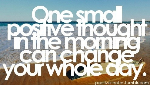 One small positive thought in the morning can change your whole day.  Stay Positive.