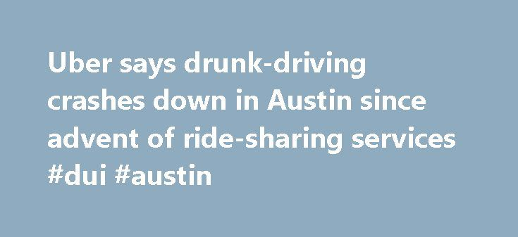 Uber says drunk-driving crashes down in Austin since advent of ride-sharing services #dui #austin http://bahamas.nef2.com/uber-says-drunk-driving-crashes-down-in-austin-since-advent-of-ride-sharing-services-dui-austin/  Recent news reports indicate DWI crashes in Austin dropped 23 percent since ridesharing entered the market. Uber on Saturday, November 7th, 2015 in a web post Uber says drunk-driving crashes down in Austin since advent of ride-sharing services By W. Gardner Selby on…