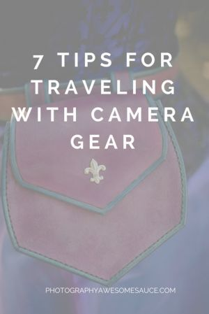 7 Tips for Traveling with Camera Gear, photography tips, travel tips, business tips, photography awesomesauce