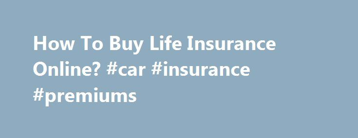 "How To Buy Life Insurance Online? #car #insurance #premiums http://italy.remmont.com/how-to-buy-life-insurance-online-car-insurance-premiums/  #buy life insurance online # How To Buy Life Insurance Online? Peggy Mace PRO President and Senior Agent, Outlook Life, Most of the U.S. To buy life insurance online, you want to be certain that you are working with a reputable agency. Look at their ""About Us"" information to see if they have concrete contact information, some staff listed…"
