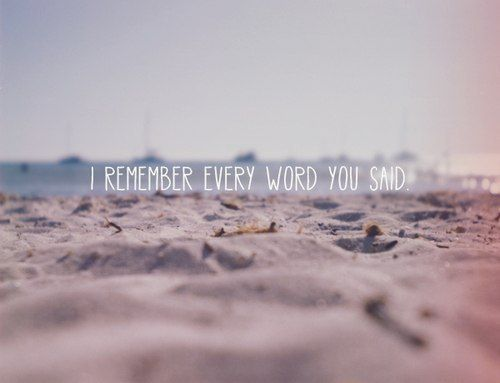 I remember every word you said.