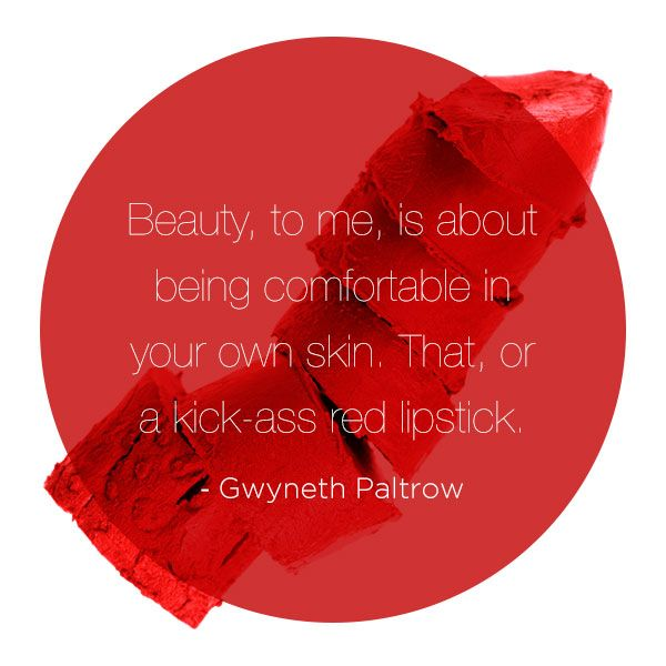 Beauty, to me, is about being comfortable in your own skin. That, or a kick-ass red lipstick. - Gwyneth Paltrow #beauty #fashion #celebrity