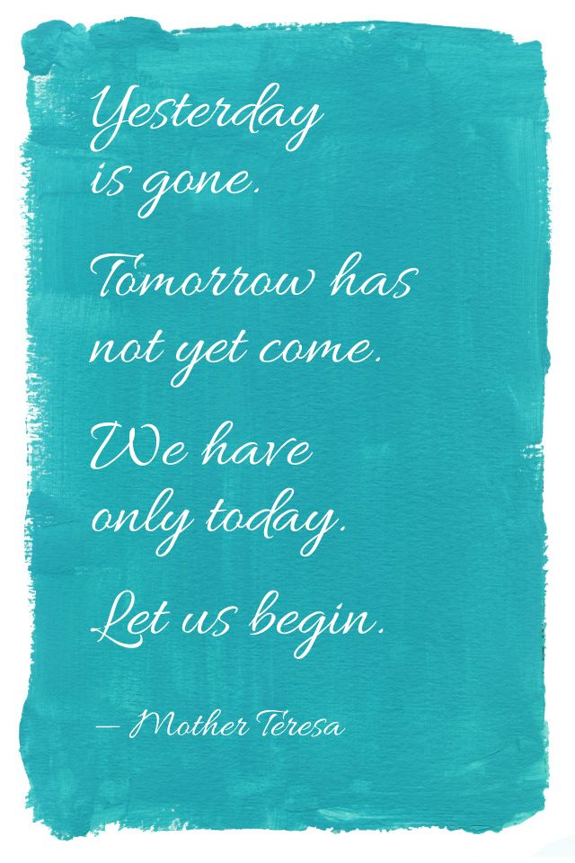 """""""Yesterday is gone. Tomorrow has not yet come. We only have today. Let us begin."""" - Mother Teresa"""
