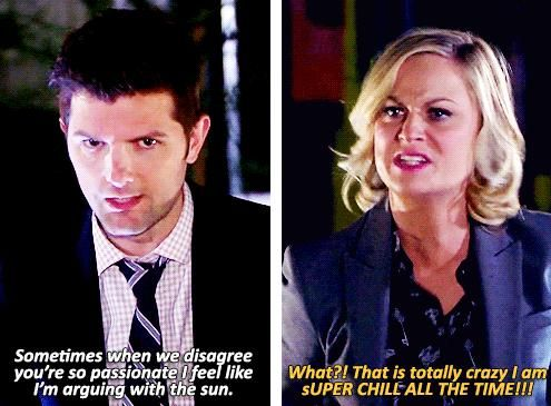 "Ben: ""Sometimes when we disagree you're so passionate I feel like I'm arguing with the sun."" Leslie: ""What? That is totally crazy I am SUPER CHILL ALL THE TIME!"" - Parks and Rec"